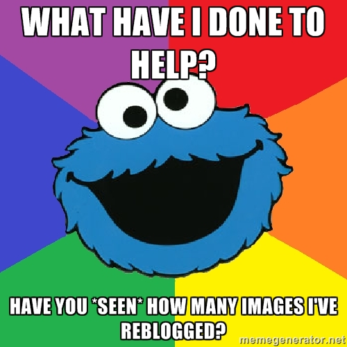 What have I done to help? have you *seen* how many images I've reblogged?